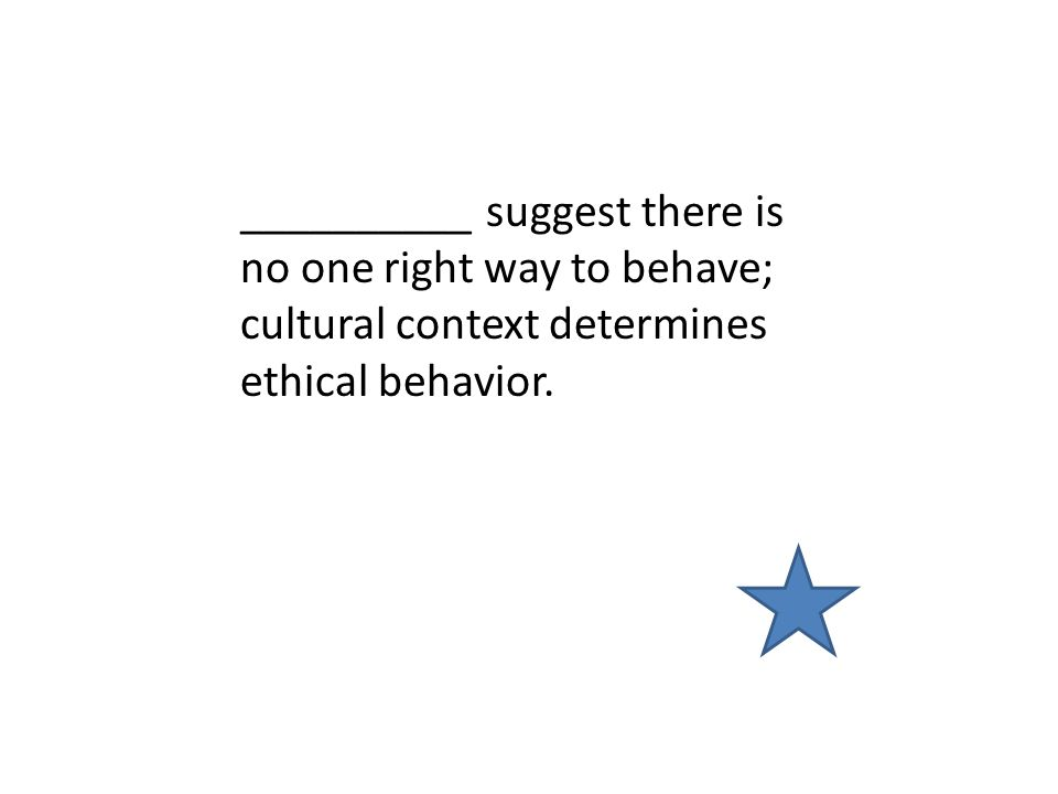__________ suggest there is no one right way to behave; cultural context determines ethical behavior.
