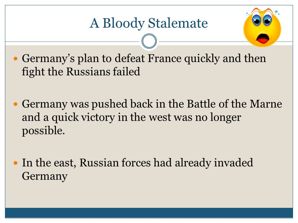 A Bloody Stalemate Germany's plan to defeat France quickly and then fight the Russians failed Germany was pushed back in the Battle of the Marne and a quick victory in the west was no longer possible.