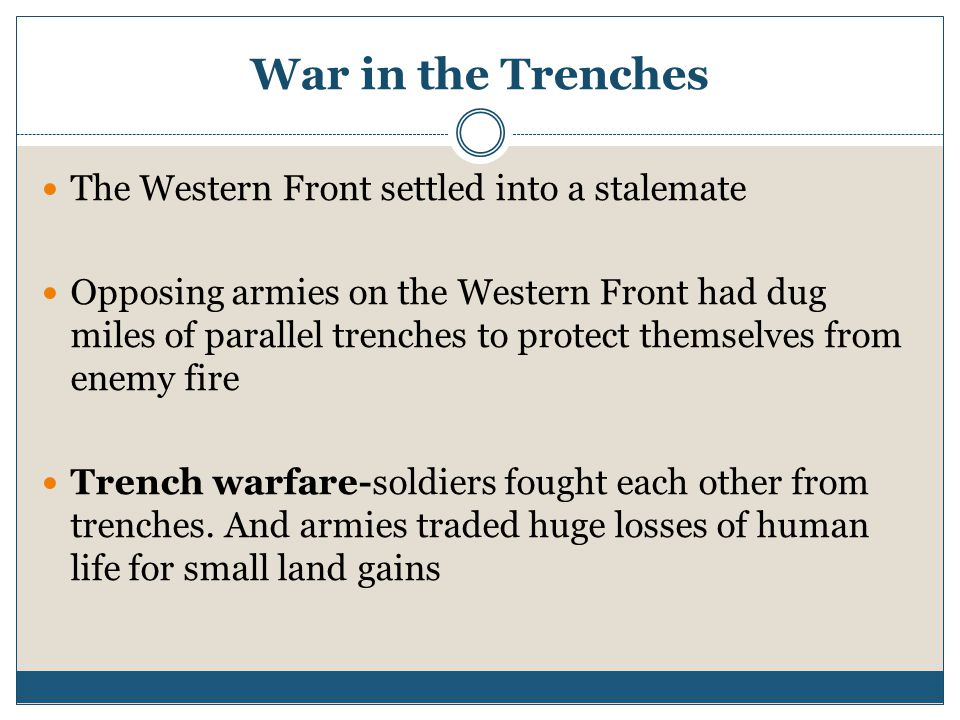 War in the Trenches The Western Front settled into a stalemate Opposing armies on the Western Front had dug miles of parallel trenches to protect themselves from enemy fire Trench warfare-soldiers fought each other from trenches.