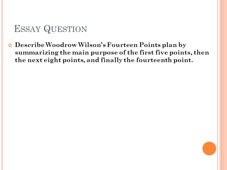 E SSAY Q UESTION Describe Woodrow Wilson's Fourteen Points plan by summarizing the main purpose of the first five points, then the next eight points, and finally the fourteenth point.