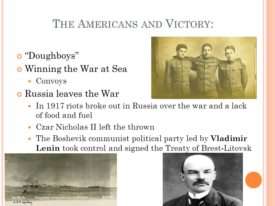 T HE A MERICANS AND V ICTORY : Doughboys Winning the War at Sea Convoys Russia leaves the War In 1917 riots broke out in Russia over the war and a lack of food and fuel Czar Nicholas II left the thrown The Boshevik communist political party led by Vladimir Lenin took control and signed the Treaty of Brest-Litovsk