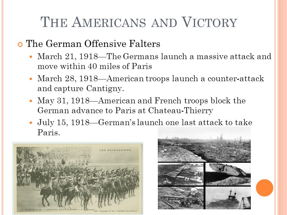 T HE A MERICANS AND V ICTORY The German Offensive Falters March 21, 1918—The Germans launch a massive attack and move within 40 miles of Paris March 28, 1918—American troops launch a counter-attack and capture Cantigny.