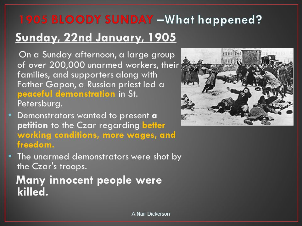Sunday, 22nd January, 1905 On a Sunday afternoon, a large group of over 200,000 unarmed workers, their families, and supporters along with Father Gapon, a Russian priest led a peaceful demonstration in St.
