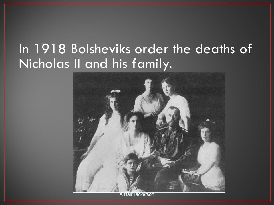 In 1918 Bolsheviks order the deaths of Nicholas II and his family. A.Nair Dickerson