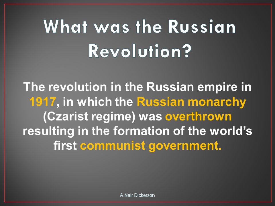 The revolution in the Russian empire in 1917, in which the Russian monarchy (Czarist regime) was overthrown resulting in the formation of the world's first communist government.