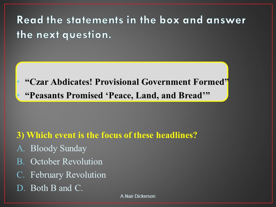 """""""Czar Abdicates! Provisional Government Formed"""" """"Peasants Promised 'Peace, Land, and Bread'"""" 3) Which event is the focus of these headlines? A.Bloody"""