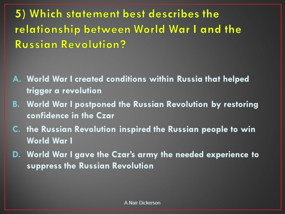 A.World War I created conditions within Russia that helped trigger a revolution B.World War I postponed the Russian Revolution by restoring confidence in the Czar C.the Russian Revolution inspired the Russian people to win World War I D.World War I gave the Czar's army the needed experience to suppress the Russian Revolution A.Nair Dickerson