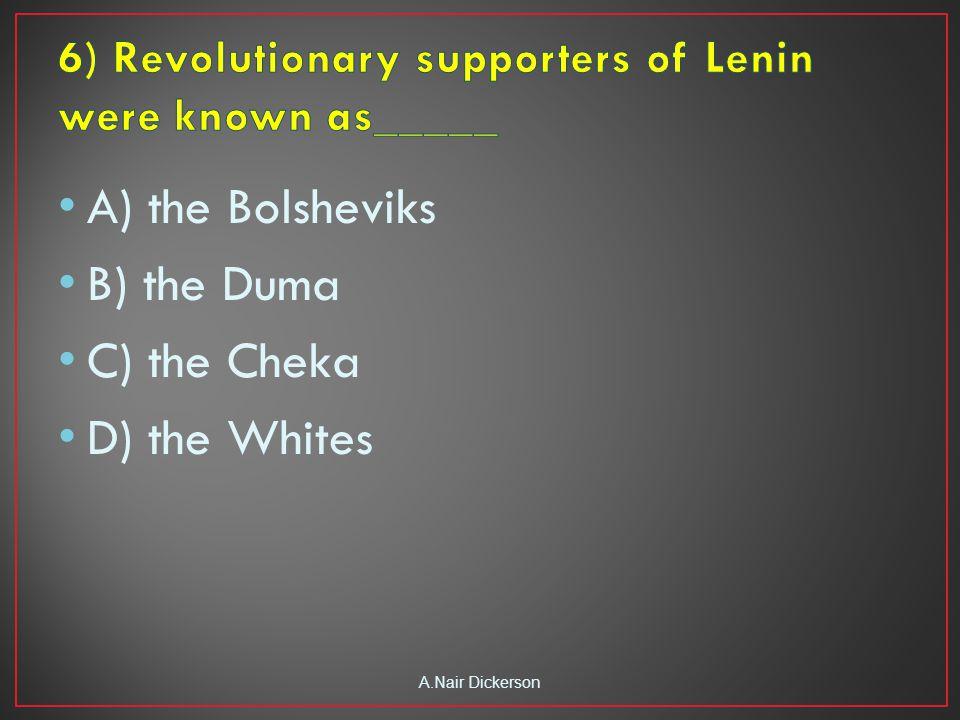 A) the Bolsheviks B) the Duma C) the Cheka D) the Whites A.Nair Dickerson
