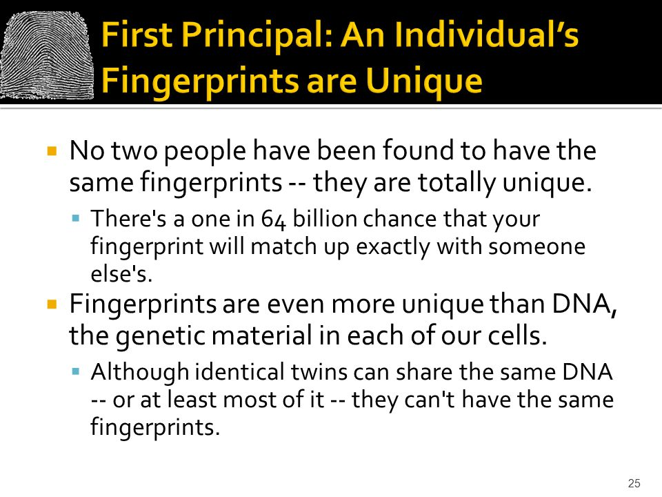  No two people have been found to have the same fingerprints -- they are totally unique.