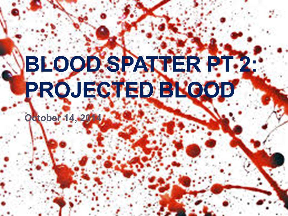 BLOOD SPATTER PT 2: PROJECTED BLOOD October 14, 2014