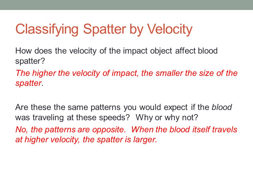 Classifying Spatter by Velocity How does the velocity of the impact object affect blood spatter? The higher the velocity of impact, the smaller the si