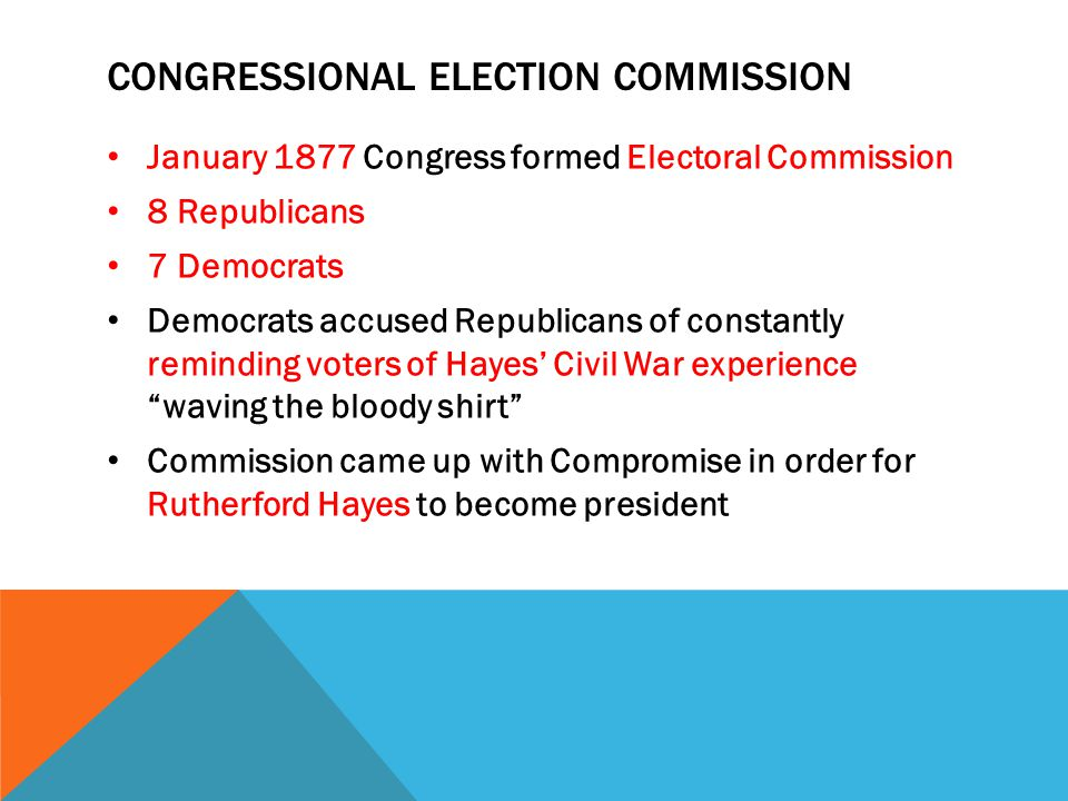 CONGRESSIONAL ELECTION COMMISSION January 1877 Congress formed Electoral Commission 8 Republicans 7 Democrats Democrats accused Republicans of constan