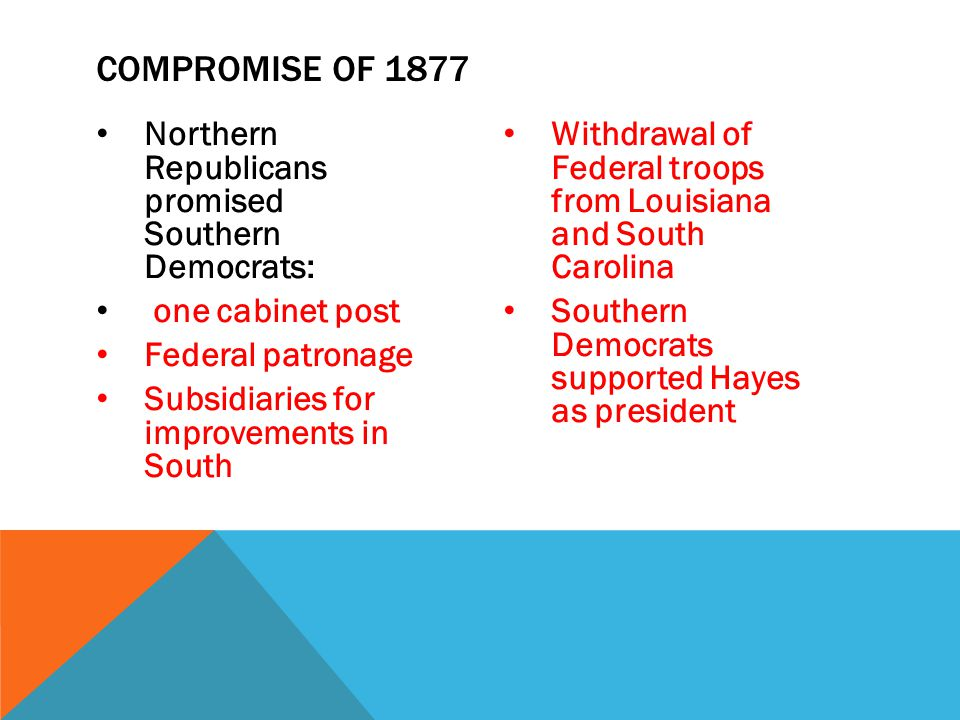 Northern Republicans promised Southern Democrats: one cabinet post Federal patronage Subsidiaries for improvements in South Withdrawal of Federal troo