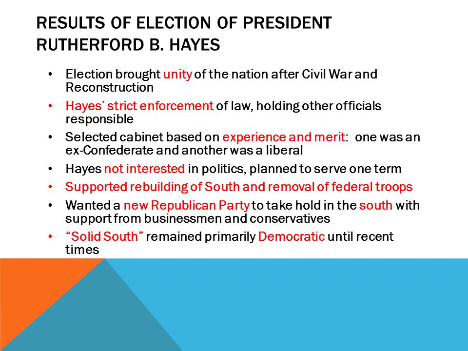 RESULTS OF ELECTION OF PRESIDENT RUTHERFORD B. HAYES Election brought unity of the nation after Civil War and Reconstruction Hayes' strict enforcement