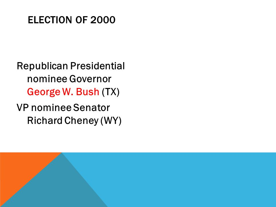 ELECTION OF 2000 Republican Presidential nominee Governor George W. Bush (TX) VP nominee Senator Richard Cheney (WY)