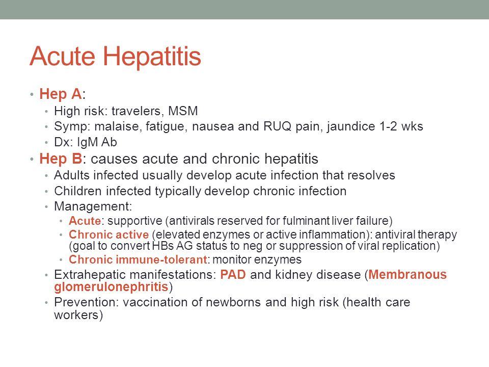 Acute Hepatitis Hep A: High risk: travelers, MSM Symp: malaise, fatigue, nausea and RUQ pain, jaundice 1-2 wks Dx: IgM Ab Hep B: causes acute and chro