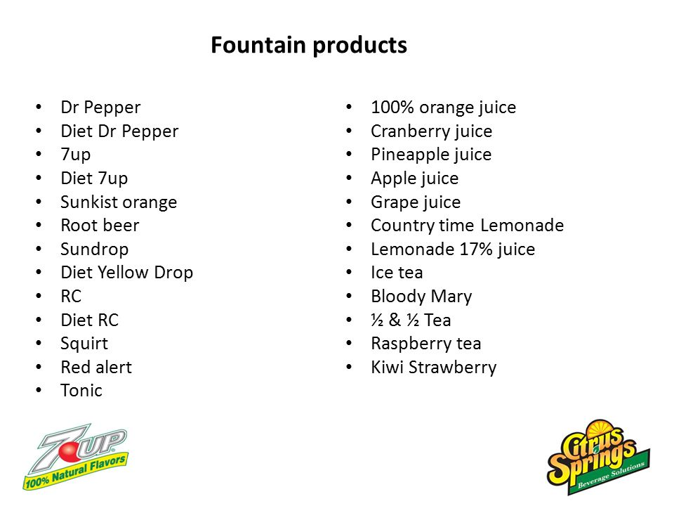 Fountain products Dr Pepper Diet Dr Pepper 7up Diet 7up Sunkist orange Root beer Sundrop Diet Yellow Drop RC Diet RC Squirt Red alert Tonic 100% orange juice Cranberry juice Pineapple juice Apple juice Grape juice Country time Lemonade Lemonade 17% juice Ice tea Bloody Mary ½ & ½ Tea Raspberry tea Kiwi Strawberry