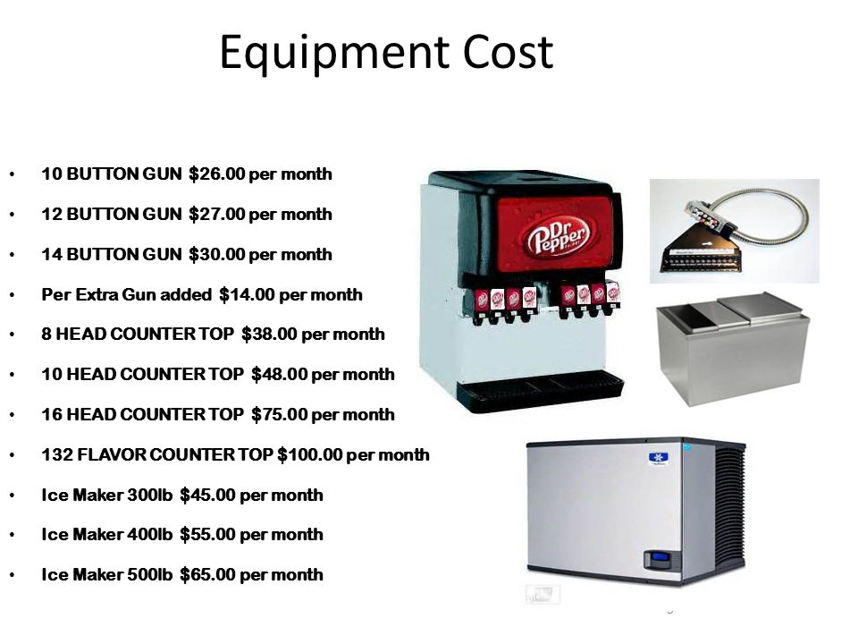 5 Equipment Cost 10 BUTTON GUN $26.00 per month 12 BUTTON GUN $27.00 per month 14 BUTTON GUN $30.00 per month Per Extra Gun added $14.00 per month 8 HEAD COUNTER TOP $38.00 per month 10 HEAD COUNTER TOP $48.00 per month 16 HEAD COUNTER TOP $75.00 per month 132 FLAVOR COUNTER TOP $100.00 per month Ice Maker 300lb $45.00 per month Ice Maker 400lb $55.00 per month Ice Maker 500lb $65.00 per month