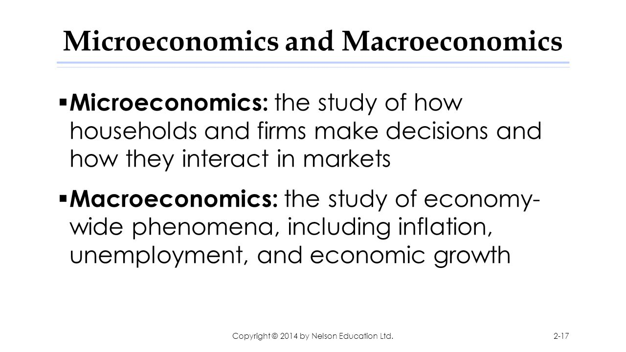 Microeconomics and Macroeconomics  Microeconomics: the study of how households and firms make decisions and how they interact in markets  Macroecono
