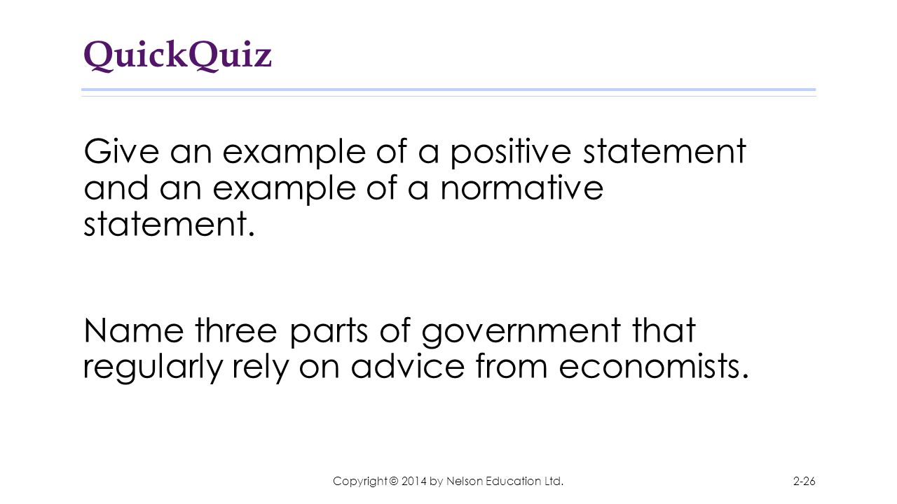 QuickQuiz Give an example of a positive statement and an example of a normative statement. Name three parts of government that regularly rely on advic