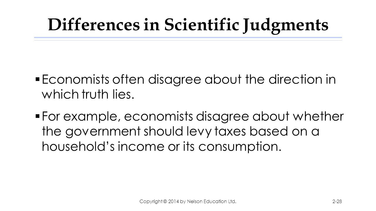 Differences in Scientific Judgments  Economists often disagree about the direction in which truth lies.  For example, economists disagree about whet