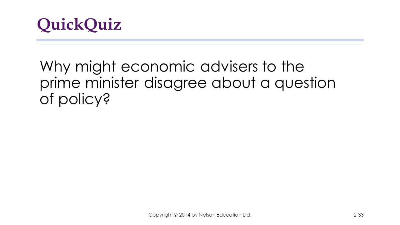 QuickQuiz Why might economic advisers to the prime minister disagree about a question of policy? 2-33Copyright © 2014 by Nelson Education Ltd.
