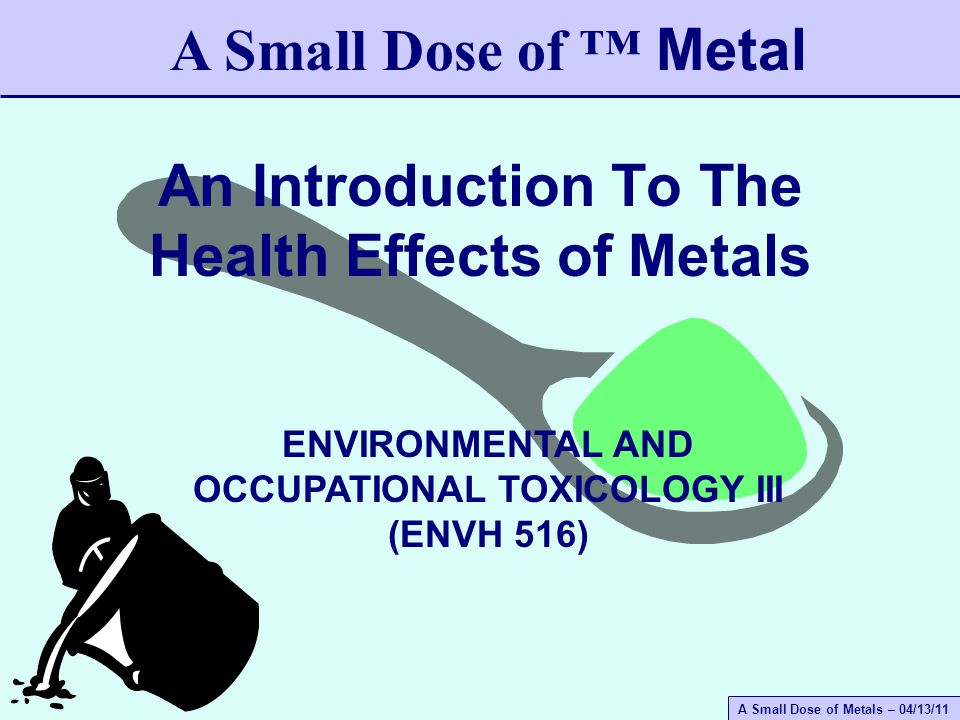 A Small Dose of Metals – 04/13/11 A Small Dose of Toxicology Use – trace element, associated with many enzymes Source – food supply, grains, nuts Recommended daily – 2 to 5 mg Absorption – intestine poor (5%) Toxicity – inhalation – respiratory disease, nervous system, Parkinson's - like syndrome, psychiatric disorders Facts – half-live 37 days Manganese (Mn)