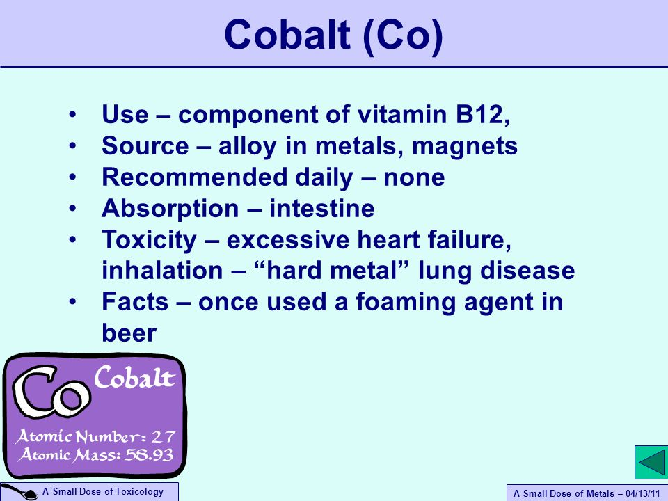 A Small Dose of Metals – 04/13/11 A Small Dose of Toxicology Use – component of vitamin B12, Source – alloy in metals, magnets Recommended daily – none Absorption – intestine Toxicity – excessive heart failure, inhalation – hard metal lung disease Facts – once used a foaming agent in beer Cobalt (Co)