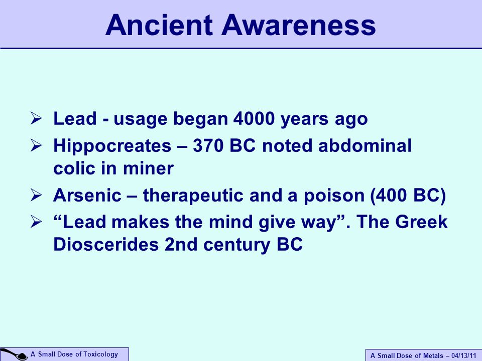 A Small Dose of Metals – 04/13/11 A Small Dose of Toxicology  Lead - usage began 4000 years ago  Hippocreates – 370 BC noted abdominal colic in miner  Arsenic – therapeutic and a poison (400 BC)  Lead makes the mind give way .
