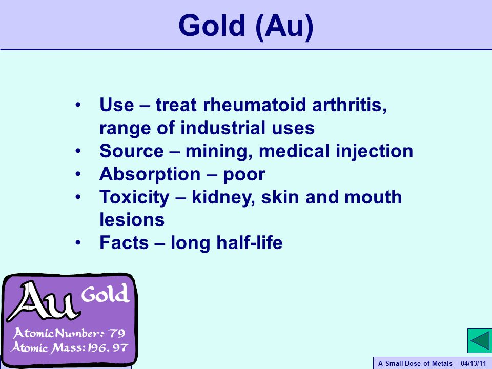A Small Dose of Metals – 04/13/11 A Small Dose of Toxicology Use – treat rheumatoid arthritis, range of industrial uses Source – mining, medical injection Absorption – poor Toxicity – kidney, skin and mouth lesions Facts – long half-life Gold (Au)