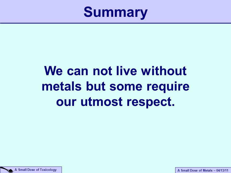 A Small Dose of Metals – 04/13/11 A Small Dose of Toxicology We can not live without metals but some require our utmost respect.