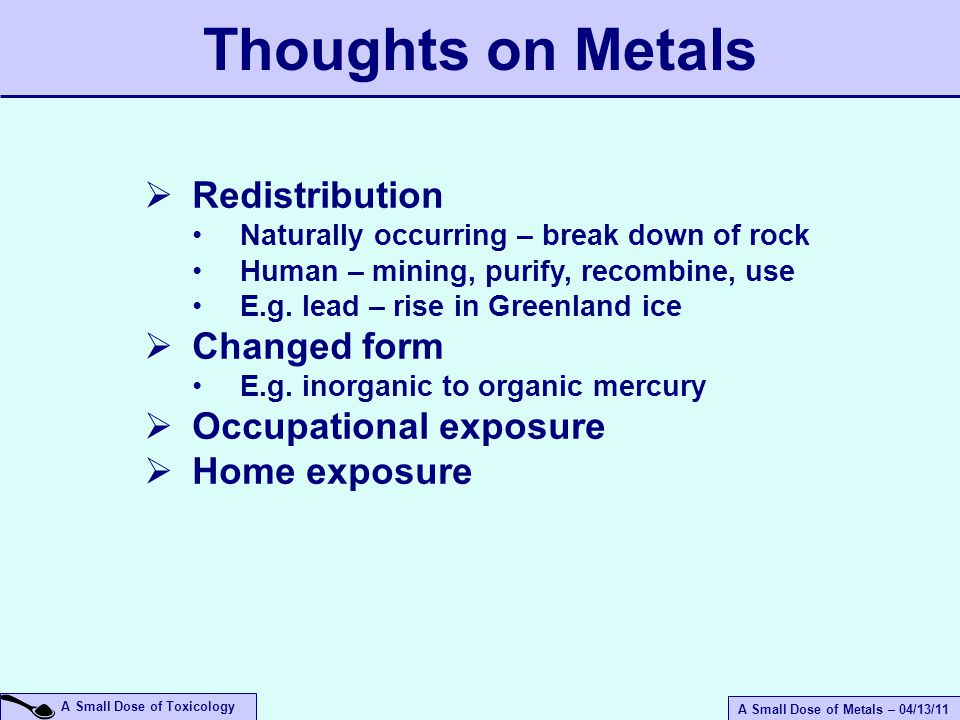 A Small Dose of Metals – 04/13/11 A Small Dose of Toxicology Use – wide range of consumer products, airplanes to cans Source – food, drinking water Absorption – poor Toxicity – Dialysis dementia, possibly neurotoxic Facts – non-essential, intake 1-10 mg/day Aluminum (Al)