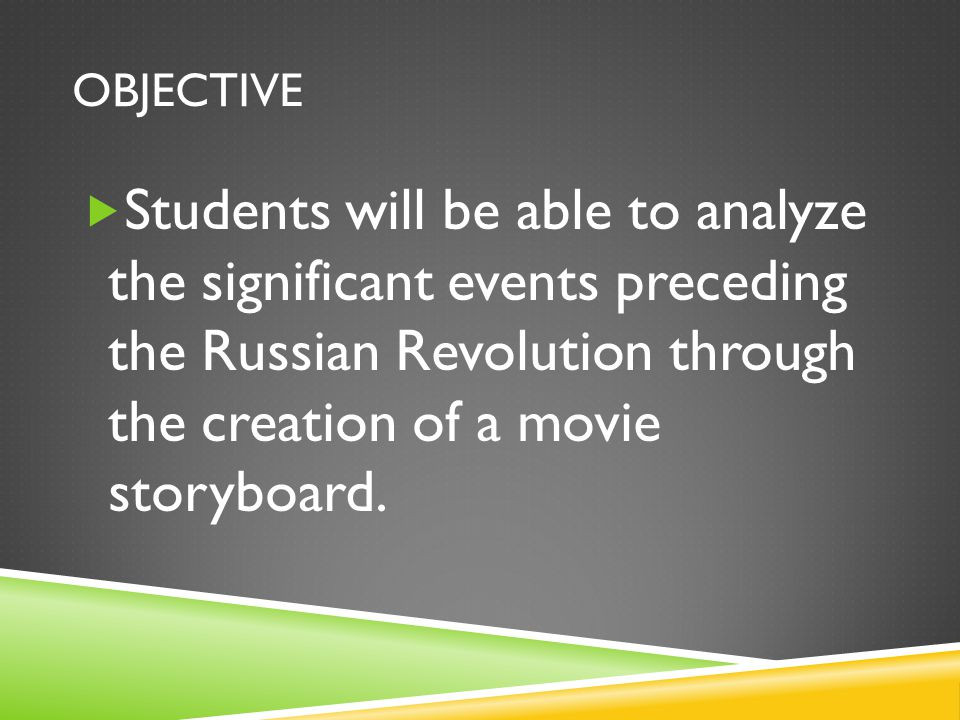 OBJECTIVE  Students will be able to analyze the significant events preceding the Russian Revolution through the creation of a movie storyboard.