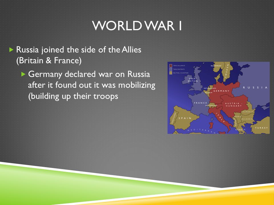 WORLD WAR I  Russia joined the side of the Allies (Britain & France)  Germany declared war on Russia after it found out it was mobilizing (building