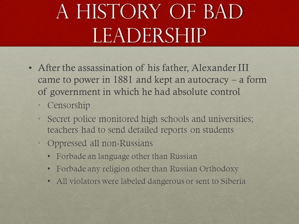 A history of bad leadership After the assassination of his father, Alexander III came to power in 1881 and kept an autocracy – a form of government in which he had absolute controlAfter the assassination of his father, Alexander III came to power in 1881 and kept an autocracy – a form of government in which he had absolute control CensorshipCensorship Secret police monitored high schools and universities; teachers had to send detailed reports on studentsSecret police monitored high schools and universities; teachers had to send detailed reports on students Oppressed all non-RussiansOppressed all non-Russians Forbade an language other than RussianForbade an language other than Russian Forbade any religion other than Russian OrthodoxyForbade any religion other than Russian Orthodoxy All violators were labeled dangerous or sent to SiberiaAll violators were labeled dangerous or sent to Siberia