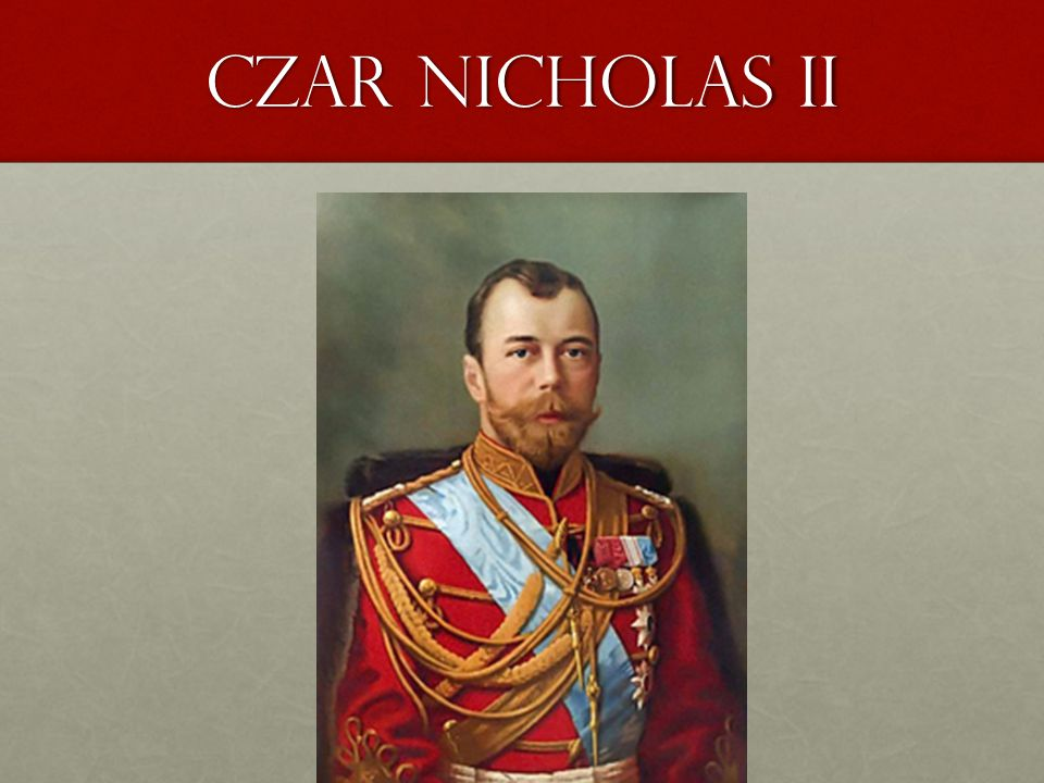 Under the title Czars write this: Czar Nicolas II – last King of RussiaCzar Nicolas II – last King of Russia Unfit and unpopular leaderUnfit and unpopular leader Ignored needs of Russian workers and peasantsIgnored needs of Russian workers and peasants