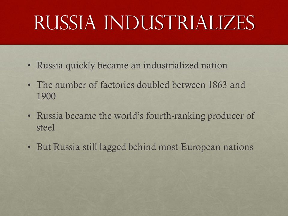 Russia Industrializes Russia quickly became an industrialized nationRussia quickly became an industrialized nation The number of factories doubled between 1863 and 1900The number of factories doubled between 1863 and 1900 Russia became the world's fourth-ranking producer of steelRussia became the world's fourth-ranking producer of steel But Russia still lagged behind most European nationsBut Russia still lagged behind most European nations