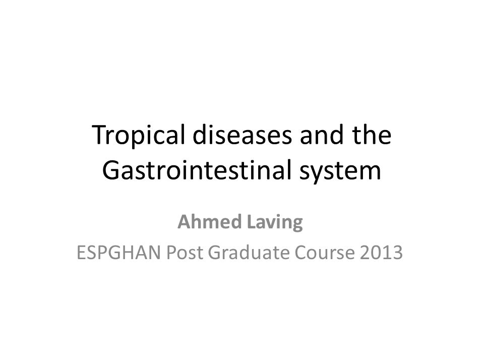 Tropical diseases and the Gastrointestinal system Ahmed Laving ESPGHAN Post Graduate Course 2013