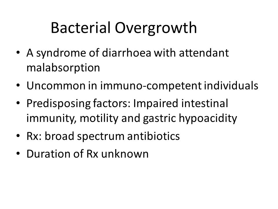 Bacterial Overgrowth A syndrome of diarrhoea with attendant malabsorption Uncommon in immuno-competent individuals Predisposing factors: Impaired intestinal immunity, motility and gastric hypoacidity Rx: broad spectrum antibiotics Duration of Rx unknown