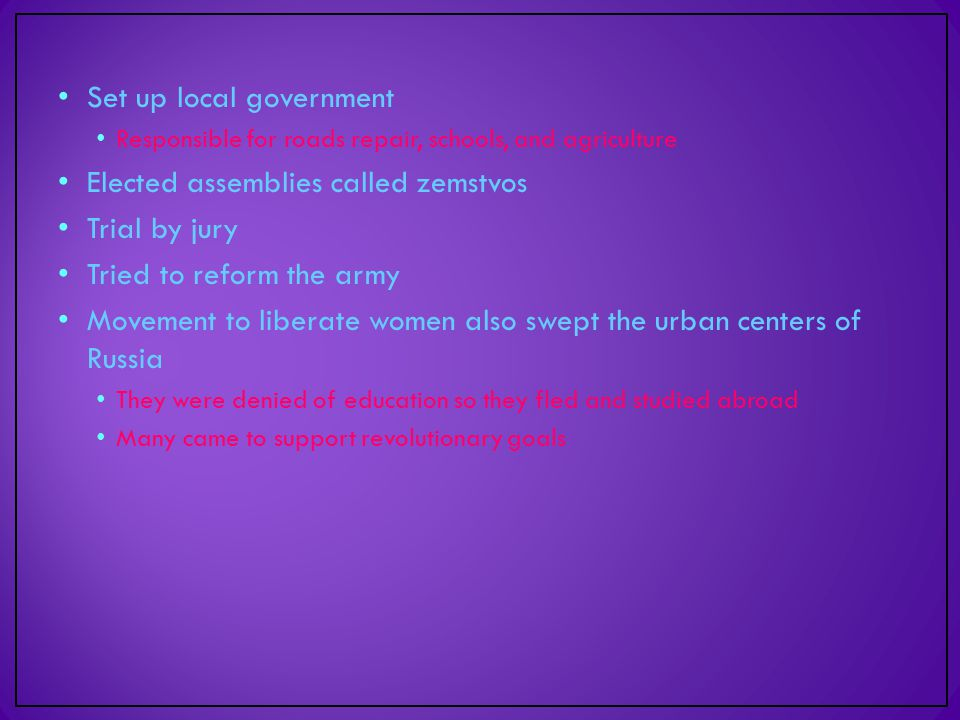 Set up local government Responsible for roads repair, schools, and agriculture Elected assemblies called zemstvos Trial by jury Tried to reform the army Movement to liberate women also swept the urban centers of Russia They were denied of education so they fled and studied abroad Many came to support revolutionary goals