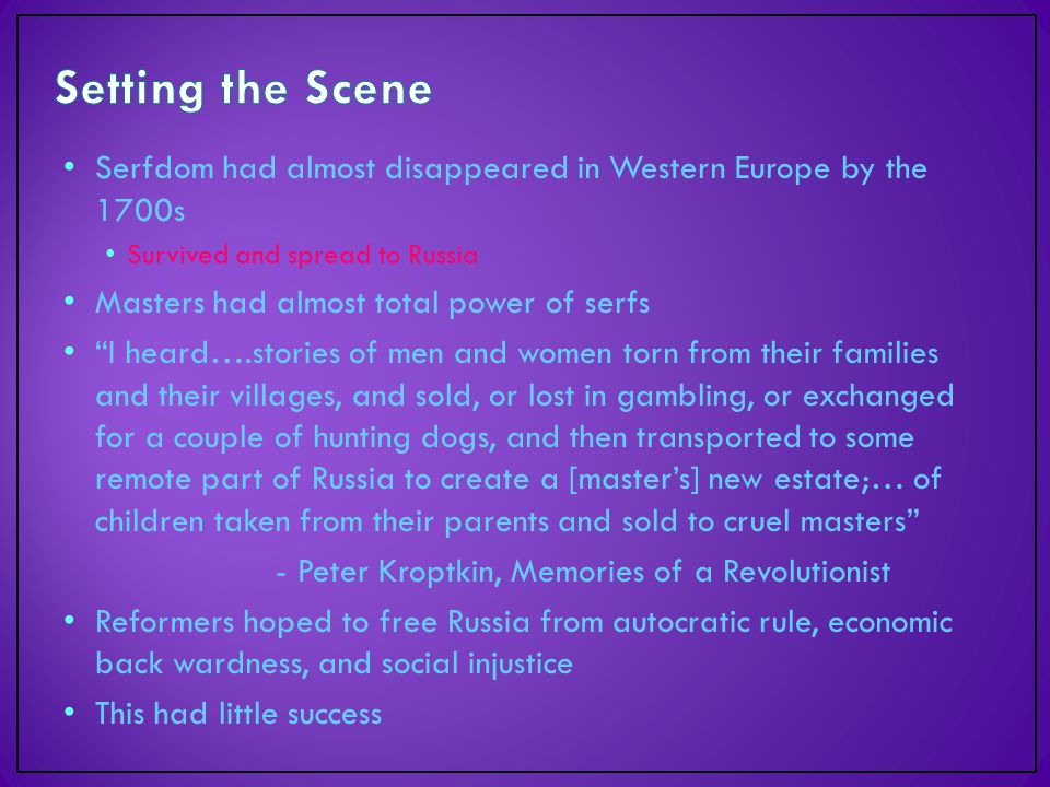 Serfdom had almost disappeared in Western Europe by the 1700s Survived and spread to Russia Masters had almost total power of serfs I heard….stories of men and women torn from their families and their villages, and sold, or lost in gambling, or exchanged for a couple of hunting dogs, and then transported to some remote part of Russia to create a [master's] new estate;… of children taken from their parents and sold to cruel masters - Peter Kroptkin, Memories of a Revolutionist Reformers hoped to free Russia from autocratic rule, economic back wardness, and social injustice This had little success