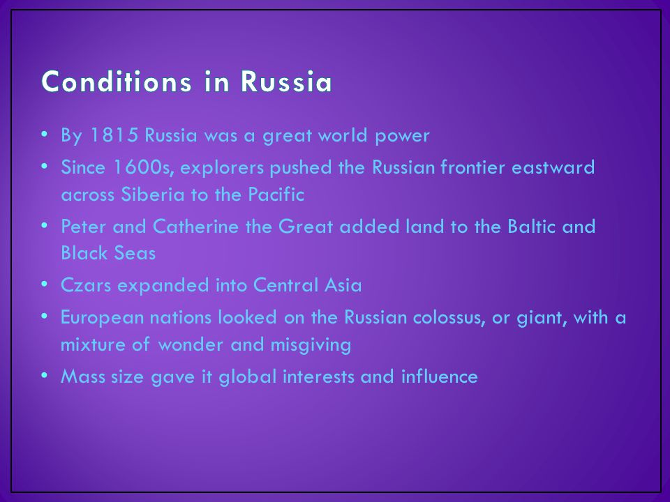 By 1815 Russia was a great world power Since 1600s, explorers pushed the Russian frontier eastward across Siberia to the Pacific Peter and Catherine the Great added land to the Baltic and Black Seas Czars expanded into Central Asia European nations looked on the Russian colossus, or giant, with a mixture of wonder and misgiving Mass size gave it global interests and influence