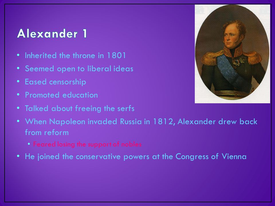 Inherited the throne in 1801 Seemed open to liberal ideas Eased censorship Promoted education Talked about freeing the serfs When Napoleon invaded Russia in 1812, Alexander drew back from reform Feared losing the support of nobles He joined the conservative powers at the Congress of Vienna