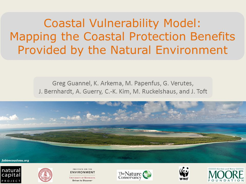 fabiencousteau.org Coastal Vulnerability Model: Mapping the Coastal Protection Benefits Provided by the Natural Environment Greg Guannel, K.
