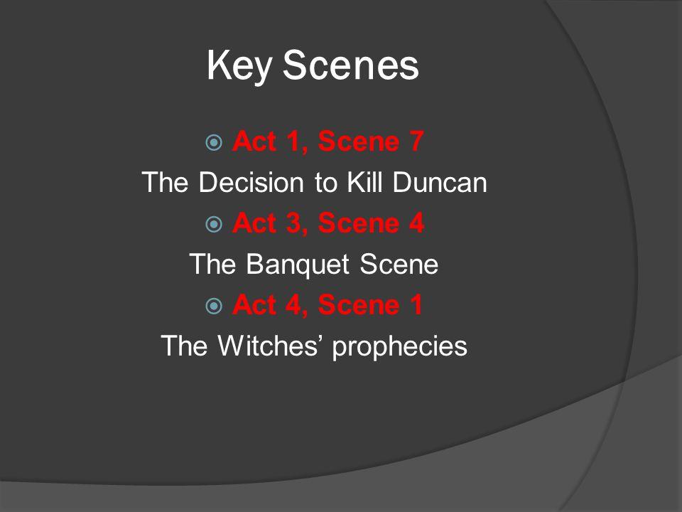 Key Scenes  Act 1, Scene 7 The Decision to Kill Duncan  Act 3, Scene 4 The Banquet Scene  Act 4, Scene 1 The Witches' prophecies