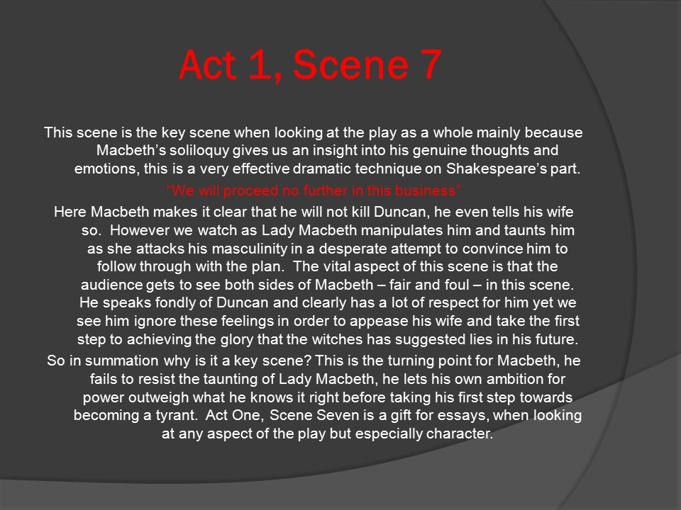 Act 1, Scene 7 This scene is the key scene when looking at the play as a whole mainly because Macbeth's soliloquy gives us an insight into his genuine thoughts and emotions, this is a very effective dramatic technique on Shakespeare's part.