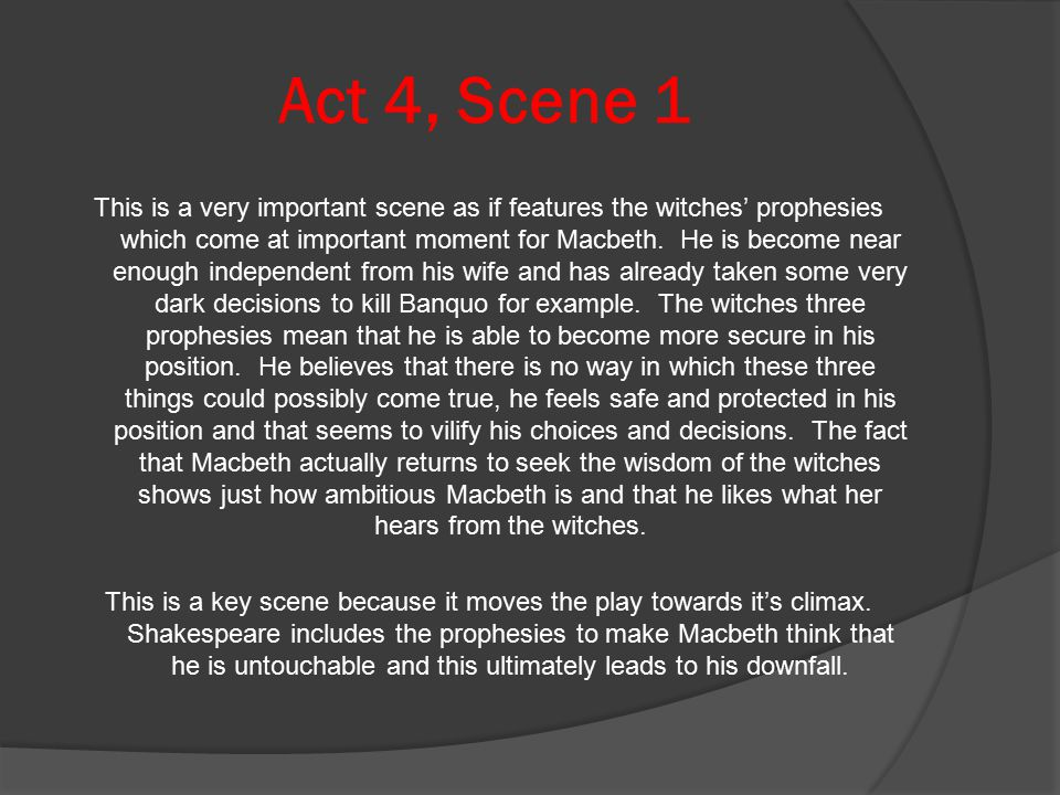 Act 4, Scene 1 This is a very important scene as if features the witches' prophesies which come at important moment for Macbeth.