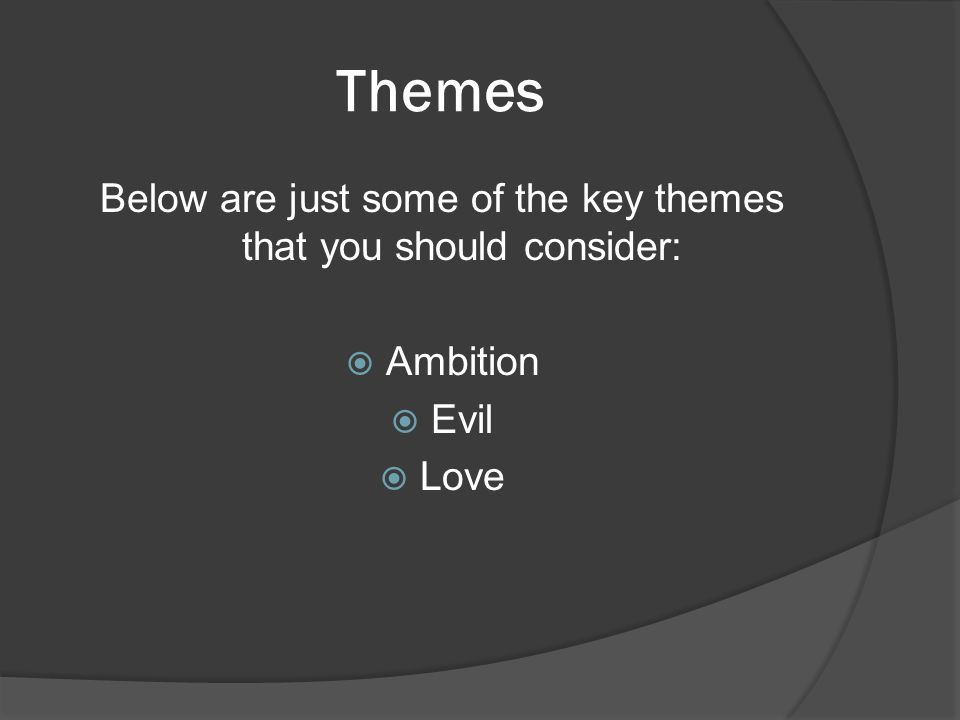 Themes Below are just some of the key themes that you should consider:  Ambition  Evil  Love