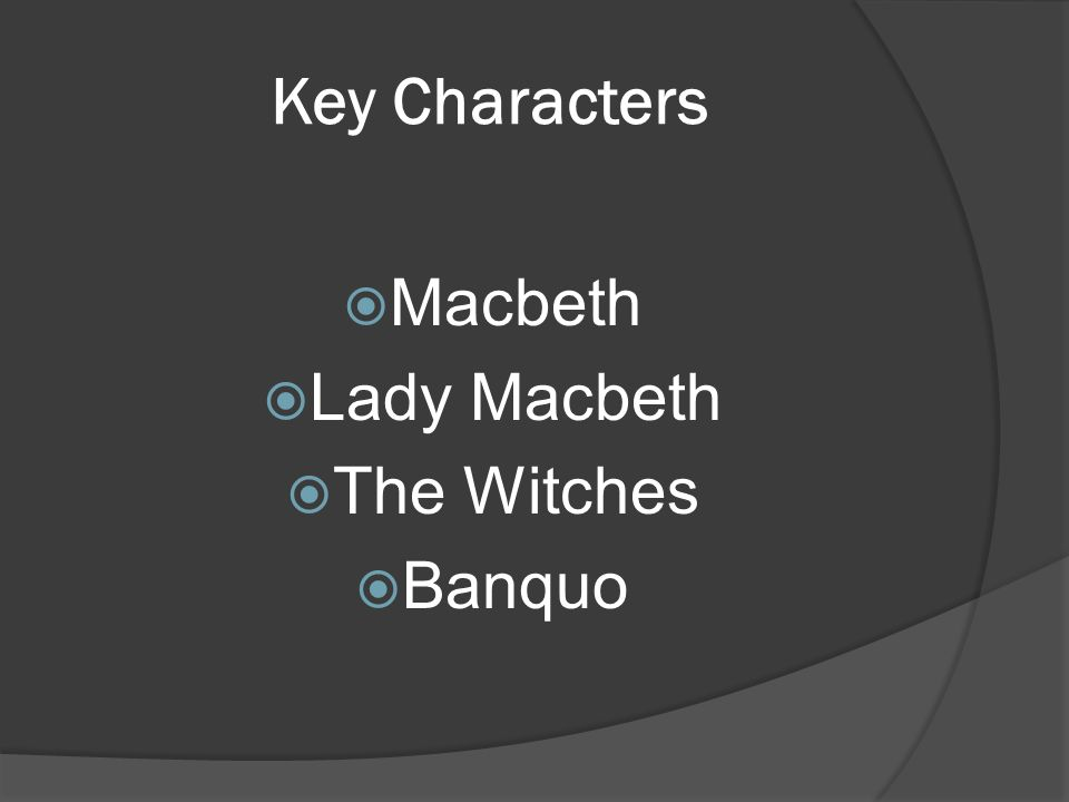 Key Characters  Macbeth  Lady Macbeth  The Witches  Banquo