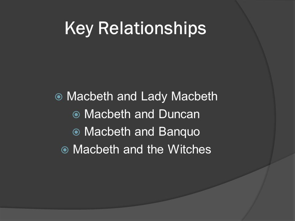 Key Relationships  Macbeth and Lady Macbeth  Macbeth and Duncan  Macbeth and Banquo  Macbeth and the Witches